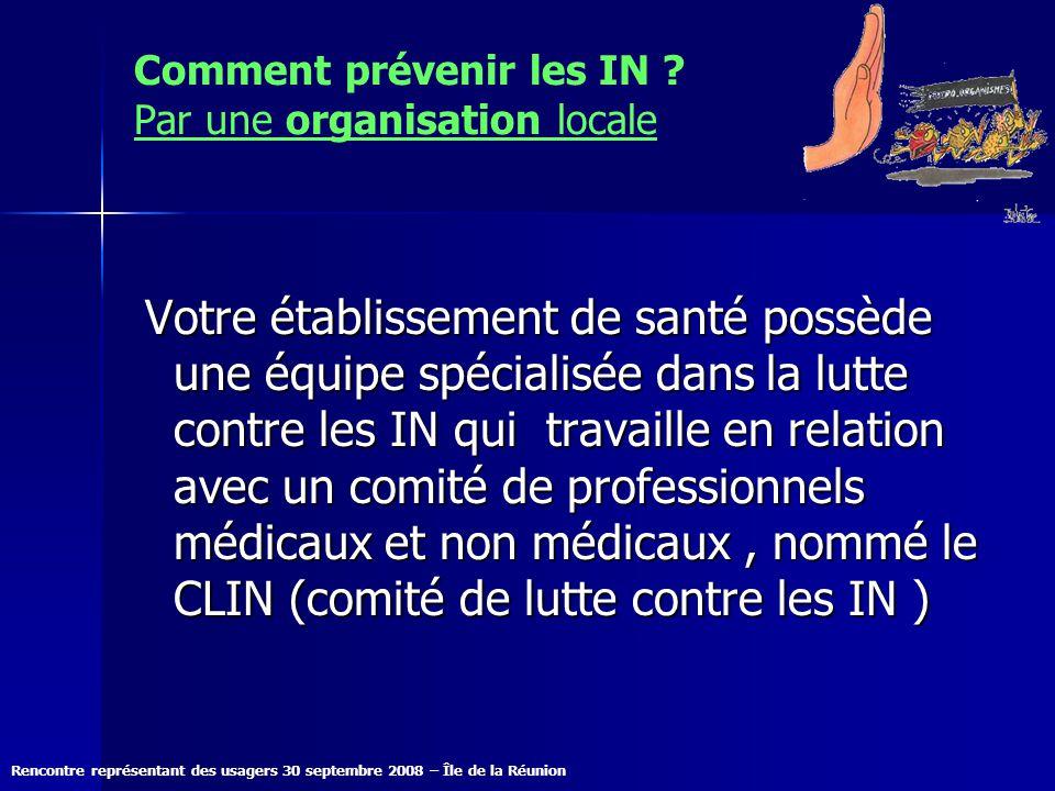 Rencontre représentant des usagers 30 septembre 2008 – Île de la Réunion Comment prévenir les IN ? Par une organisation locale Votre établissement de