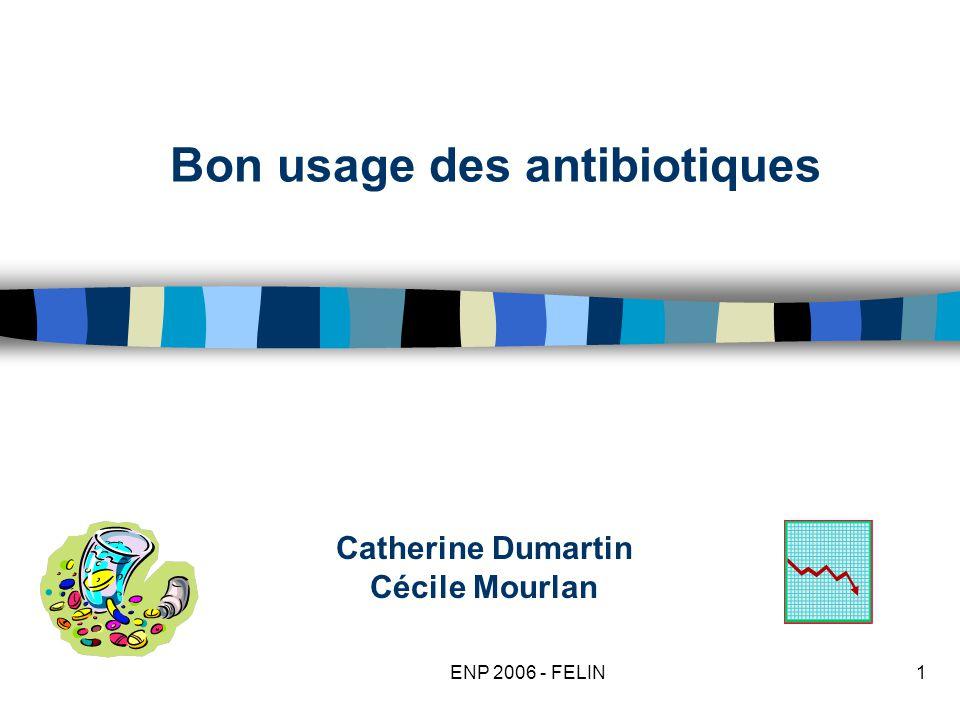 ENP 2006 - FELIN1 Bon usage des antibiotiques Catherine Dumartin Cécile Mourlan