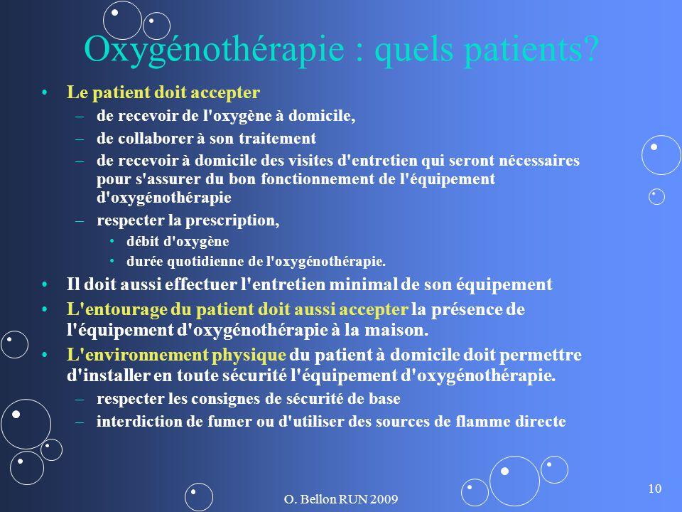 O. Bellon RUN 2009 10 Oxygénothérapie : quels patients? Le patient doit accepter – –de recevoir de l'oxygène à domicile, – –de collaborer à son traite