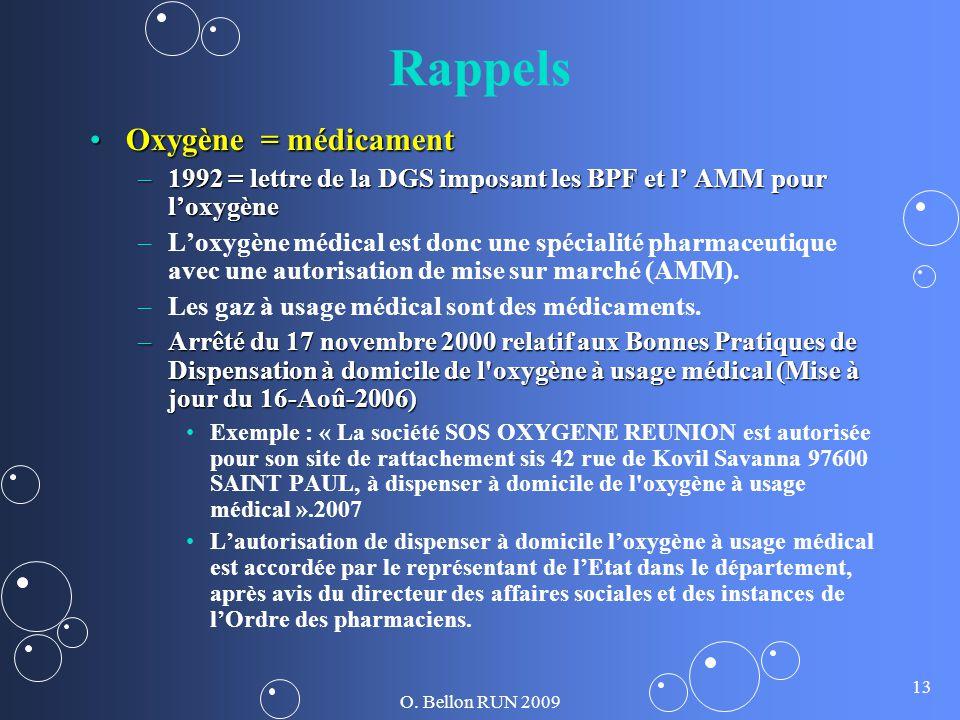 O. Bellon RUN 2009 13 Rappels Oxygène = médicamentOxygène = médicament –1992 = lettre de la DGS imposant les BPF et l AMM pour loxygène – –Loxygène mé