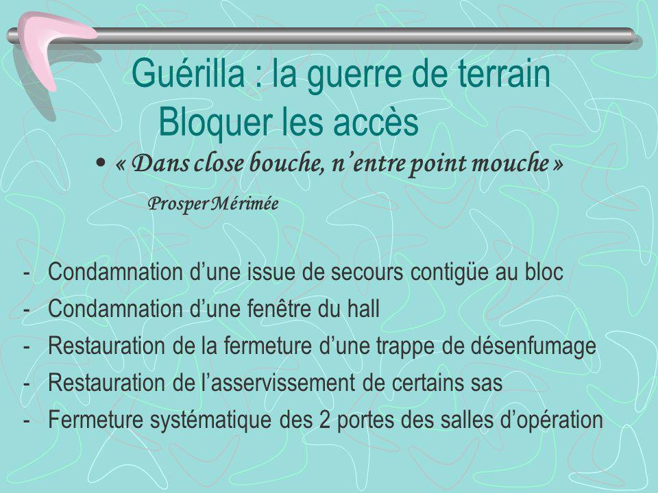 Guérilla : la guerre de terrain Bloquer les accès « Dans close bouche, nentre point mouche » Prosper Mérimée -Condamnation dune issue de secours conti