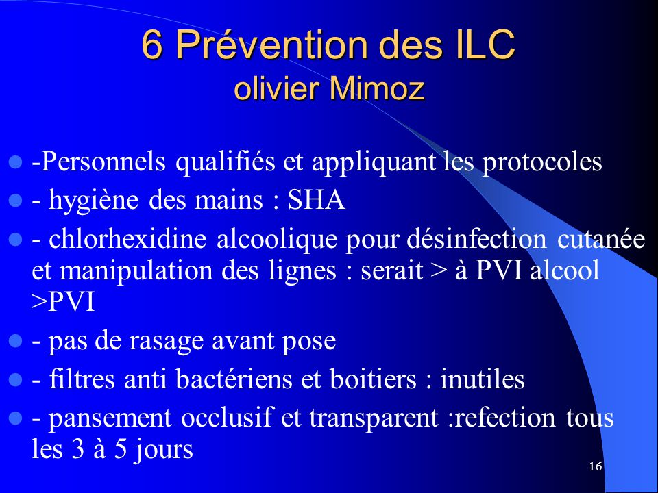 16 6 Prévention des ILC olivier Mimoz -Personnels qualifiés et appliquant les protocoles - hygiène des mains : SHA - chlorhexidine alcoolique pour dés