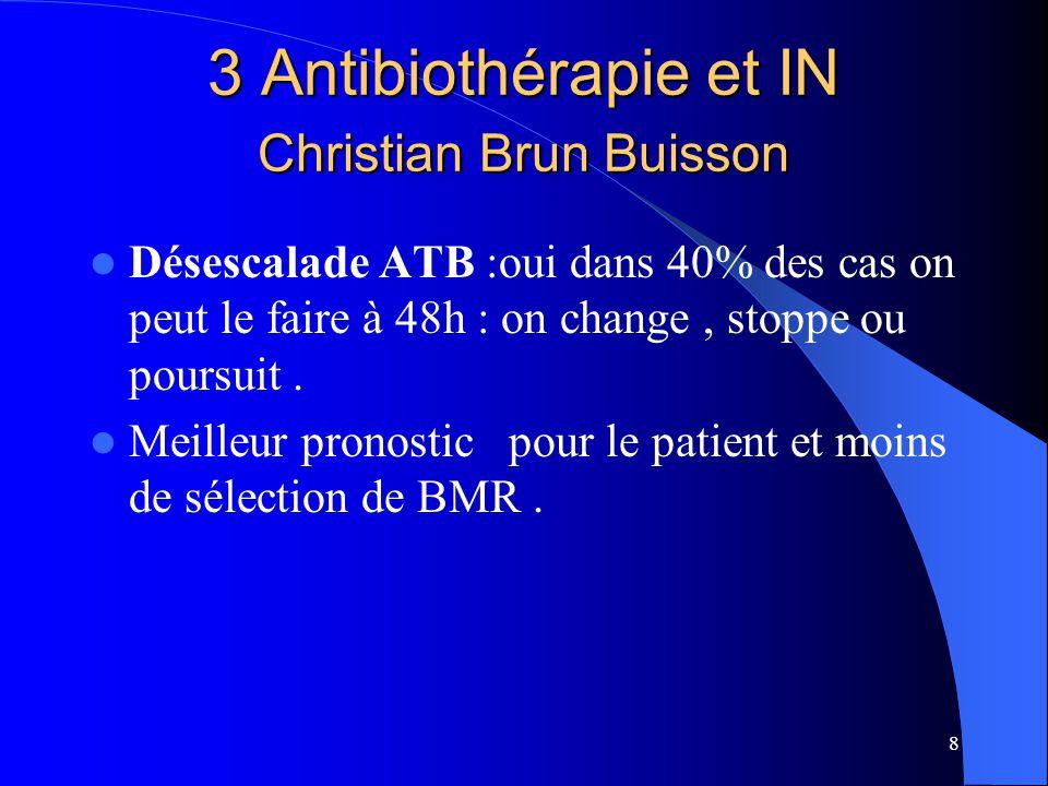 8 3 Antibiothérapie et IN Christian Brun Buisson Désescalade ATB :oui dans 40% des cas on peut le faire à 48h : on change, stoppe ou poursuit. Meilleu