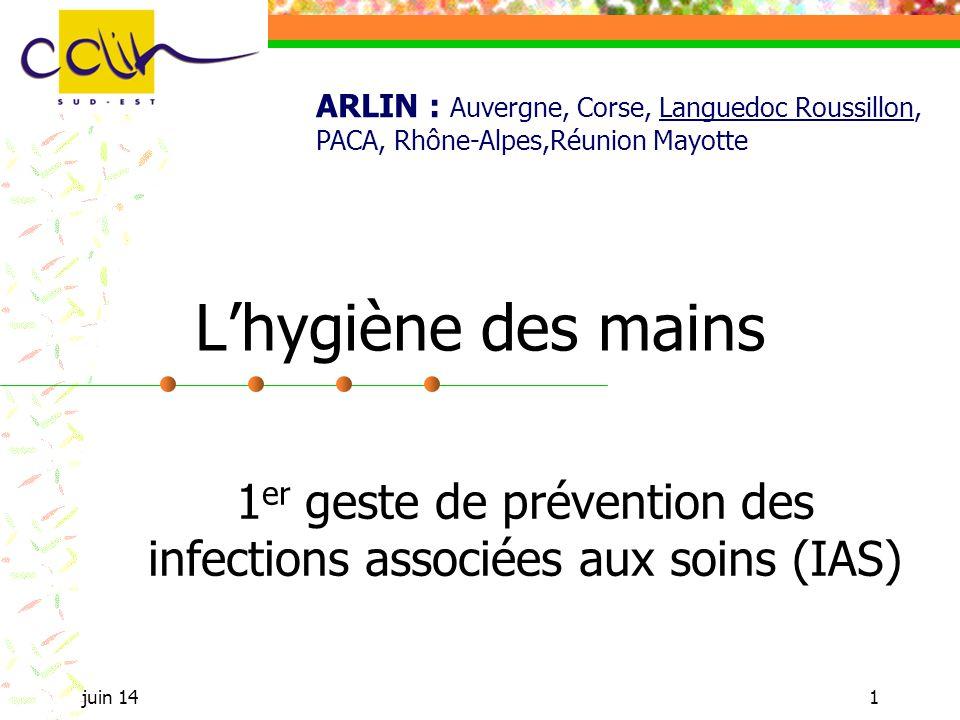 juin 141 Lhygiène des mains 1 er geste de prévention des infections associées aux soins (IAS) ARLIN : Auvergne, Corse, Languedoc Roussillon, PACA, Rhô