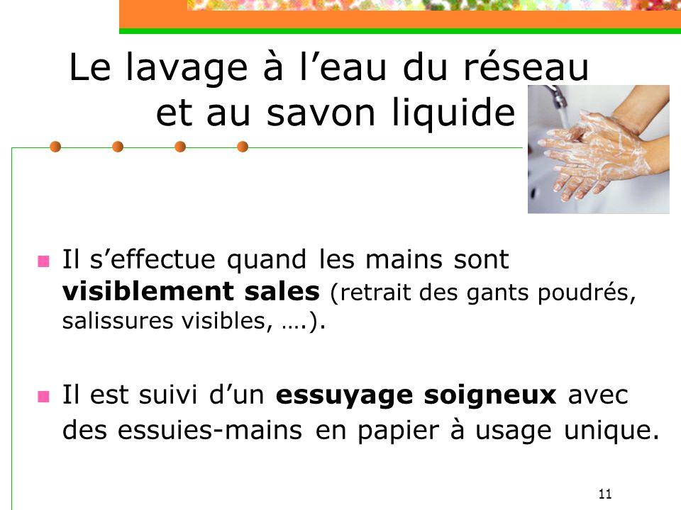 11 Le lavage à leau du réseau et au savon liquide Il seffectue quand les mains sont visiblement sales (retrait des gants poudrés, salissures visibles,