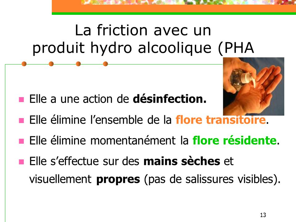 13 La friction avec un produit hydro alcoolique (PHA Elle a une action de désinfection. Elle élimine lensemble de la flore transitoire. Elle élimine m