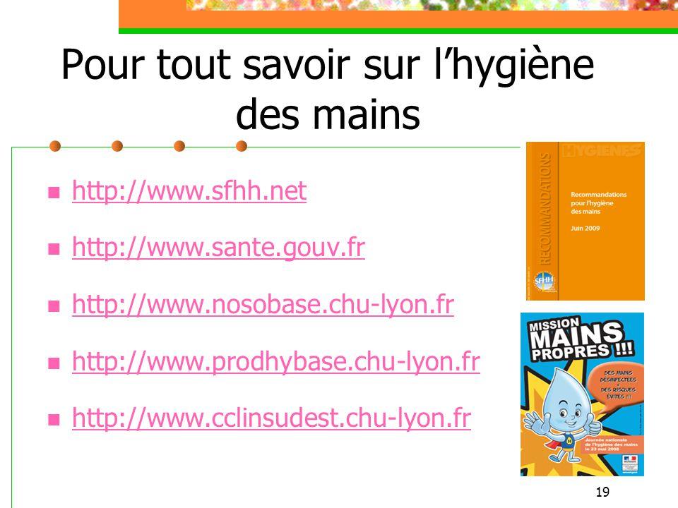 19 Pour tout savoir sur lhygiène des mains http://www.sfhh.net http://www.sante.gouv.fr http://www.nosobase.chu-lyon.fr http://www.prodhybase.chu-lyon