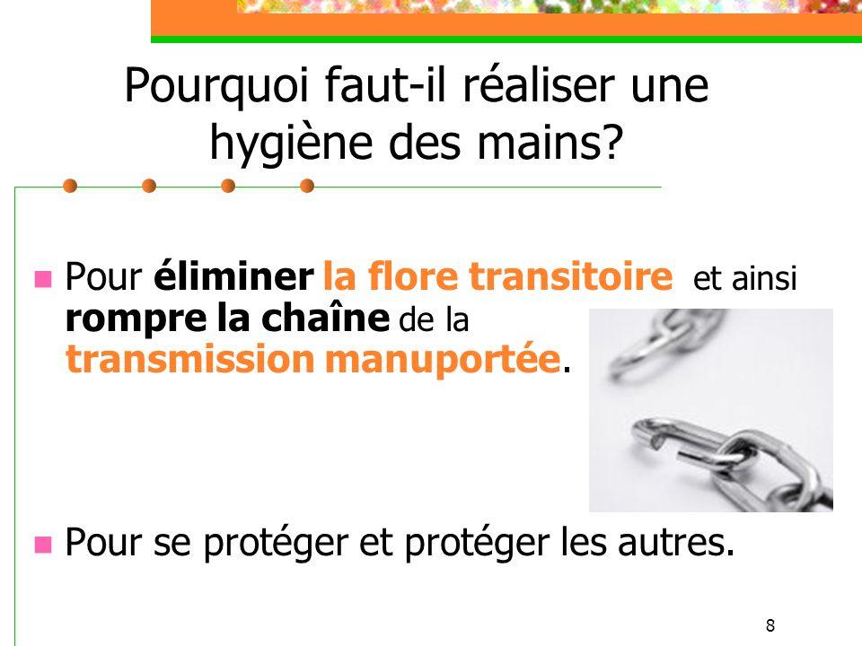 8 Pourquoi faut-il réaliser une hygiène des mains? Pour éliminer la flore transitoire et ainsi rompre la chaîne de la transmission manuportée. Pour se