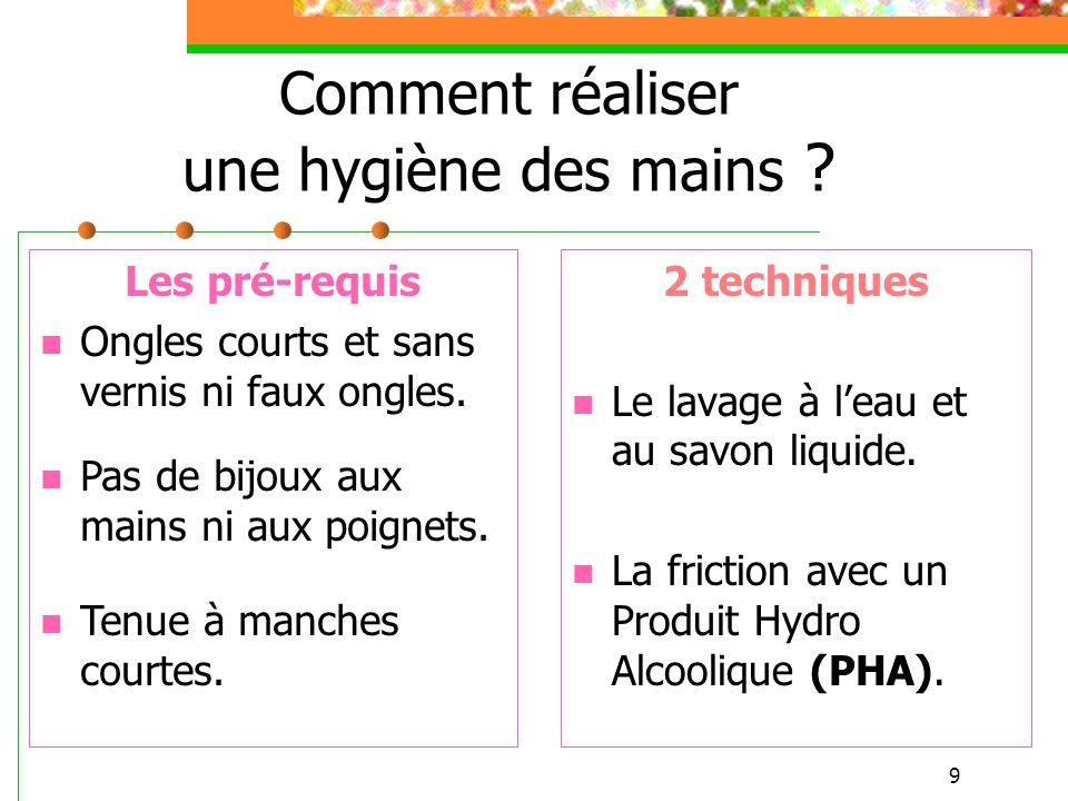 9 Comment réaliser une hygiène des mains ? 2 techniques Le lavage à leau et au savon liquide. La friction avec un Produit Hydro Alcoolique (PHA). Les