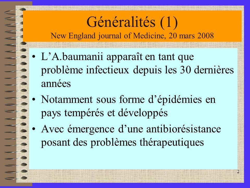2 Généralités (1) New England journal of Medicine, 20 mars 2008 LA.baumanii apparaît en tant que problème infectieux depuis les 30 dernières années Notamment sous forme dépidémies en pays tempérés et développés Avec émergence dune antibiorésistance posant des problèmes thérapeutiques