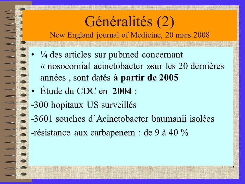 3 Généralités (2) New England journal of Medicine, 20 mars 2008 ¼ des articles sur pubmed concernant « nosocomial acinetobacter »sur les 20 dernières années, sont datés à partir de 2005 Étude du CDC en 2004 : -300 hopitaux US surveillés -3601 souches dAcinetobacter baumanii isolées -résistance aux carbapenem : de 9 à 40 %