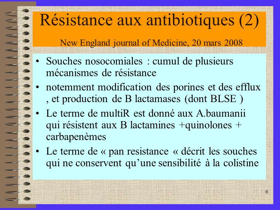 6 Résistance aux antibiotiques (2) New England journal of Medicine, 20 mars 2008 Souches nosocomiales : cumul de plusieurs mécanismes de résistance notemment modification des porines et des efflux, et production de B lactamases (dont BLSE ) Le terme de multiR est donné aux A.baumanii qui résistent aux B lactamines +quinolones + carbapenèmes Le terme de « pan resistance « décrit les souches qui ne conservent quune sensibilité à la colistine