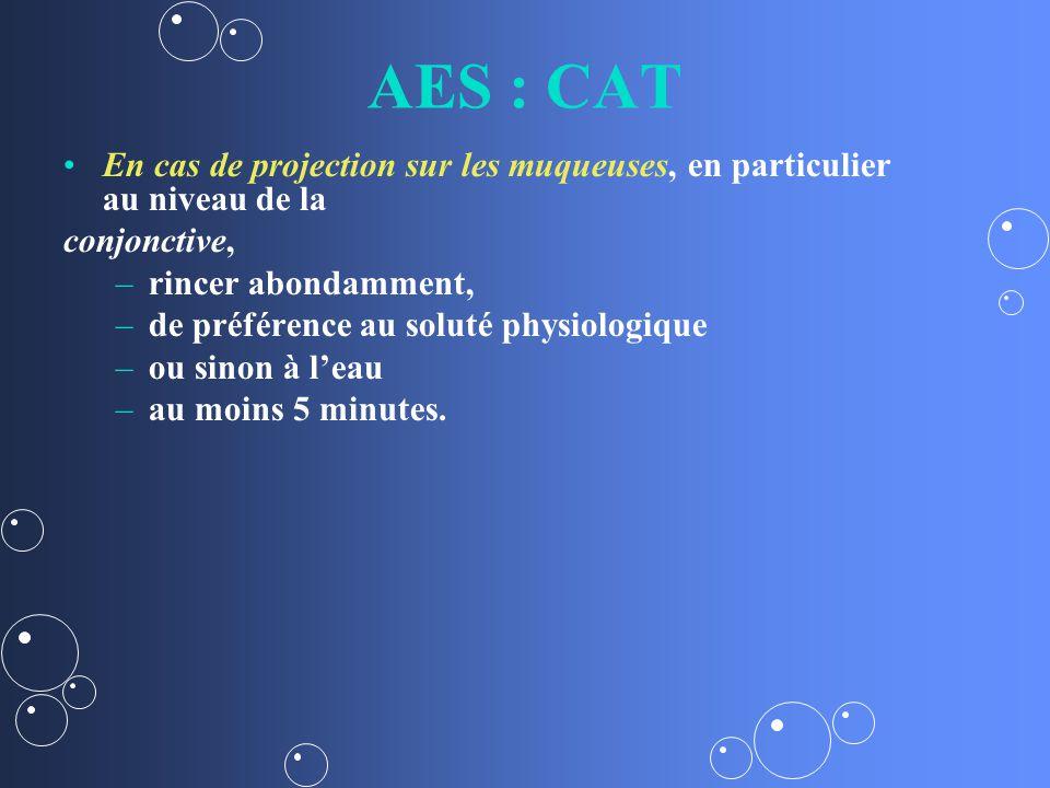 AES : CAT En cas de projection sur les muqueuses, en particulier au niveau de la conjonctive, – –rincer abondamment, – –de préférence au soluté physiologique – –ou sinon à leau – –au moins 5 minutes.