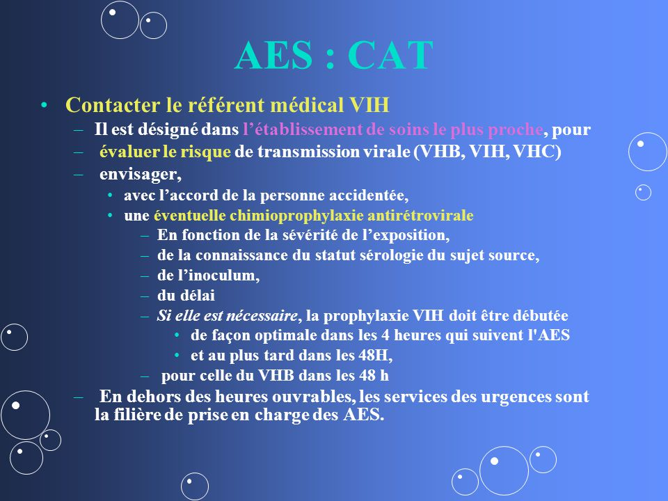 AES : CAT Contacter le référent médical VIH – –Il est désigné dans létablissement de soins le plus proche, pour – – évaluer le risque de transmission virale (VHB, VIH, VHC) – – envisager, avec laccord de la personne accidentée, une éventuelle chimioprophylaxie antirétrovirale – –En fonction de la sévérité de lexposition, – –de la connaissance du statut sérologie du sujet source, – –de linoculum, – –du délai – –Si elle est nécessaire, la prophylaxie VIH doit être débutée de façon optimale dans les 4 heures qui suivent l AES et au plus tard dans les 48H, – – pour celle du VHB dans les 48 h – – En dehors des heures ouvrables, les services des urgences sont la filière de prise en charge des AES.