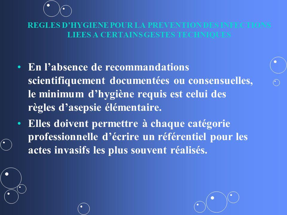 REGLES DHYGIENE POUR LA PREVENTION DES INFECTIONS LIEES A CERTAINS GESTES TECHNIQUES En labsence de recommandations scientifiquement documentées ou consensuelles, le minimum dhygiène requis est celui des règles dasepsie élémentaire.