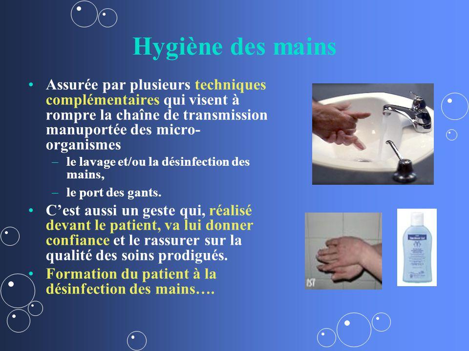 Hygiène des mains Assurée par plusieurs techniques complémentaires qui visent à rompre la chaîne de transmission manuportée des micro- organismes – –le lavage et/ou la désinfection des mains, – –le port des gants.