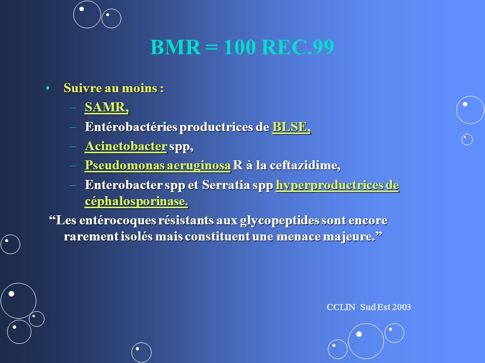 BMR = 100 REC.99 Suivre au moins :Suivre au moins : –SAMR, SAMR, –Entérobactéries productrices de BLSE, BLSE, –Acinetobacter spp, Acinetobacter –Pseudomonas aeruginosa R à la ceftazidime, Pseudomonas aeruginosaPseudomonas aeruginosa –Enterobacter spp et Serratia spp hyperproductrices de céphalosporinase.
