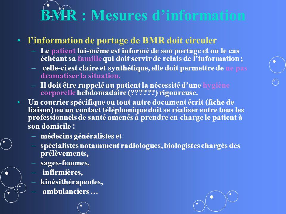 BMR : Mesures dinformation linformation de portage de BMR doit circuler – –Le patient lui-même est informé de son portage et ou le cas échéant sa famille qui doit servir de relais de linformation ; – – celle-ci est claire et synthétique, elle doit permettre de ne pas dramatiser la situation.