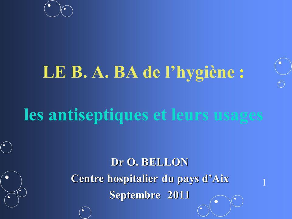 1 LE B. A. BA de lhygiène : les antiseptiques et leurs usages Dr O. BELLON Centre hospitalier du pays dAix Septembre 2011