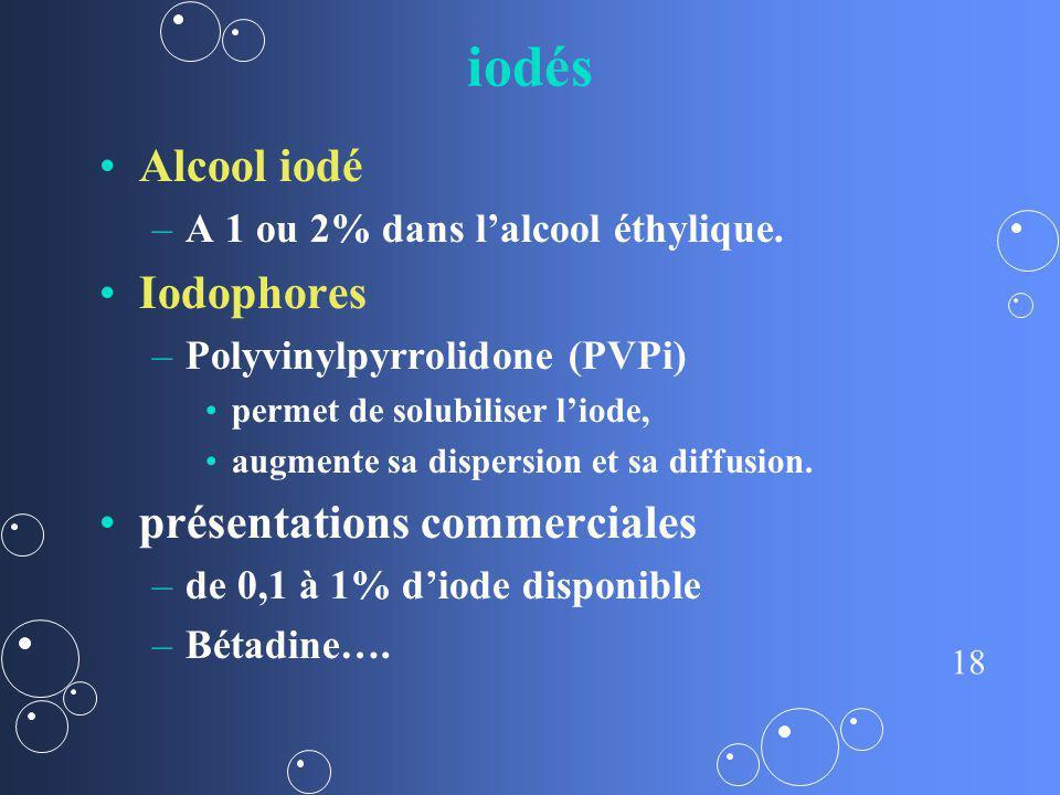 18 iodés Alcool iodé – –A 1 ou 2% dans lalcool éthylique. Iodophores – –Polyvinylpyrrolidone (PVPi) permet de solubiliser liode, augmente sa dispersio