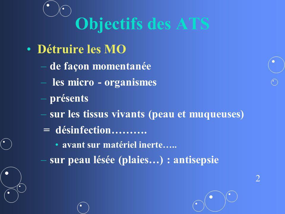 2 Objectifs des ATS Détruire les MO – –de façon momentanée – – les micro - organismes – –présents – –sur les tissus vivants (peau et muqueuses) = dési