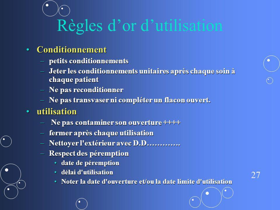 27 Règles dor dutilisation ConditionnementConditionnement –petits conditionnements –Jeter les conditionnements unitaires après chaque soin à chaque pa