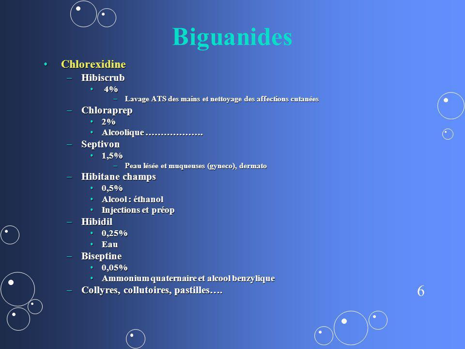6 Biguanides ChlorexidineChlorexidine –Hibiscrub 4% 4% –Lavage ATS des mains et nettoyage des affections cutanées –Chloraprep 2%2% Alcoolique ……………….A