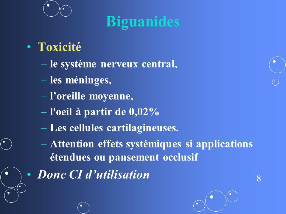 8 Biguanides Toxicité – –le système nerveux central, – –les méninges, – –loreille moyenne, – –l'oeil à partir de 0,02% – –Les cellules cartilagineuses