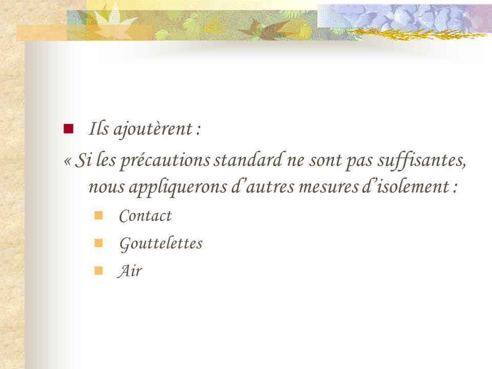 Ils ajoutèrent : « Si les précautions standard ne sont pas suffisantes, nous appliquerons dautres mesures disolement : Contact Gouttelettes Air
