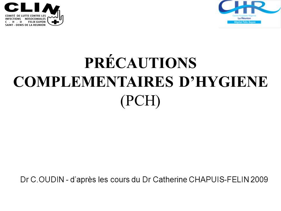 Dr C.OUDIN - daprès les cours du Dr Catherine CHAPUIS-FELIN 2009 PRÉCAUTIONS COMPLEMENTAIRES DHYGIENE (PCH)