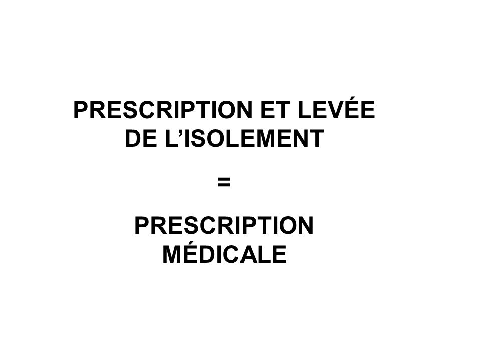 PRESCRIPTION ET LEVÉE DE LISOLEMENT = PRESCRIPTION MÉDICALE