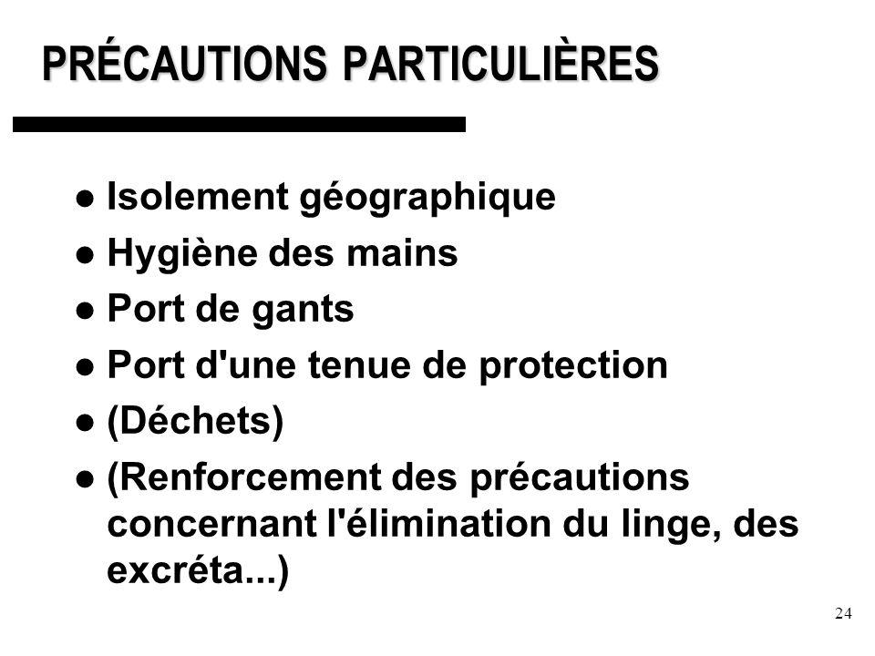 24 PRÉCAUTIONS PARTICULIÈRES Isolement géographique Hygiène des mains Port de gants Port d une tenue de protection (Déchets) (Renforcement des précautions concernant l élimination du linge, des excréta...)