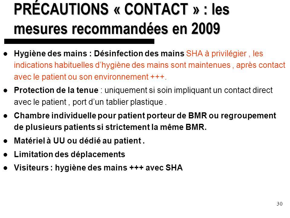 30 PRÉCAUTIONS « CONTACT » : les mesures recommandées en 2009 Hygiène des mains : Désinfection des mains SHA à privilégier, les indications habituelles dhygiène des mains sont maintenues, après contact avec le patient ou son environnement +++.