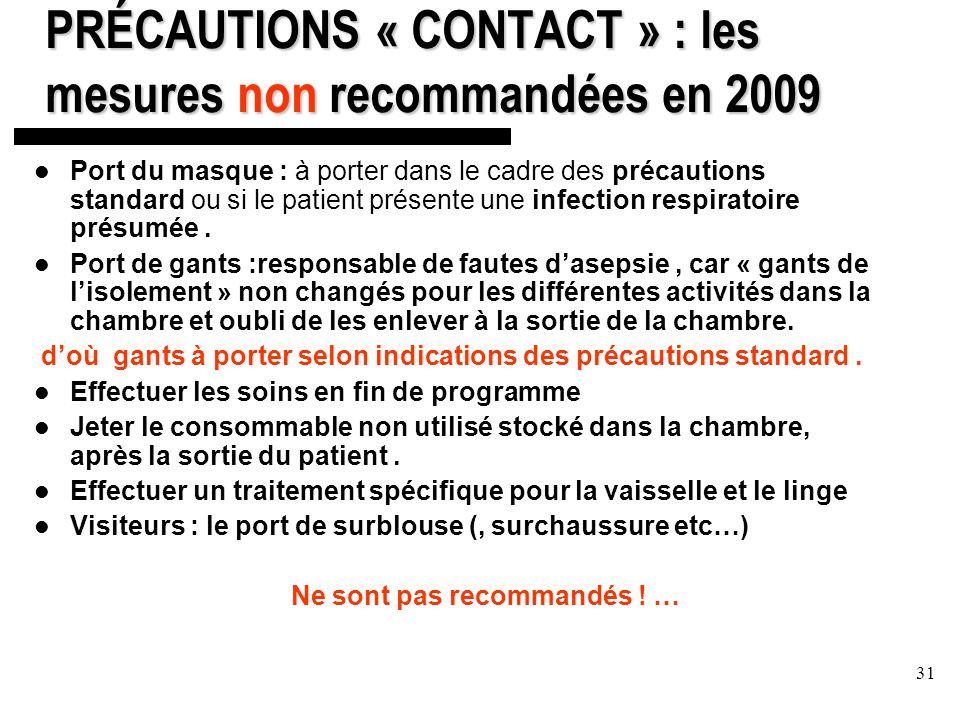 31 PRÉCAUTIONS « CONTACT » : les mesures non recommandées en 2009 Port du masque : à porter dans le cadre des précautions standard ou si le patient présente une infection respiratoire présumée.
