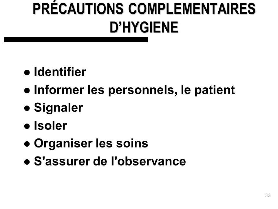 33 PRÉCAUTIONS COMPLEMENTAIRES DHYGIENE Identifier Informer les personnels, le patient Signaler Isoler Organiser les soins S assurer de l observance