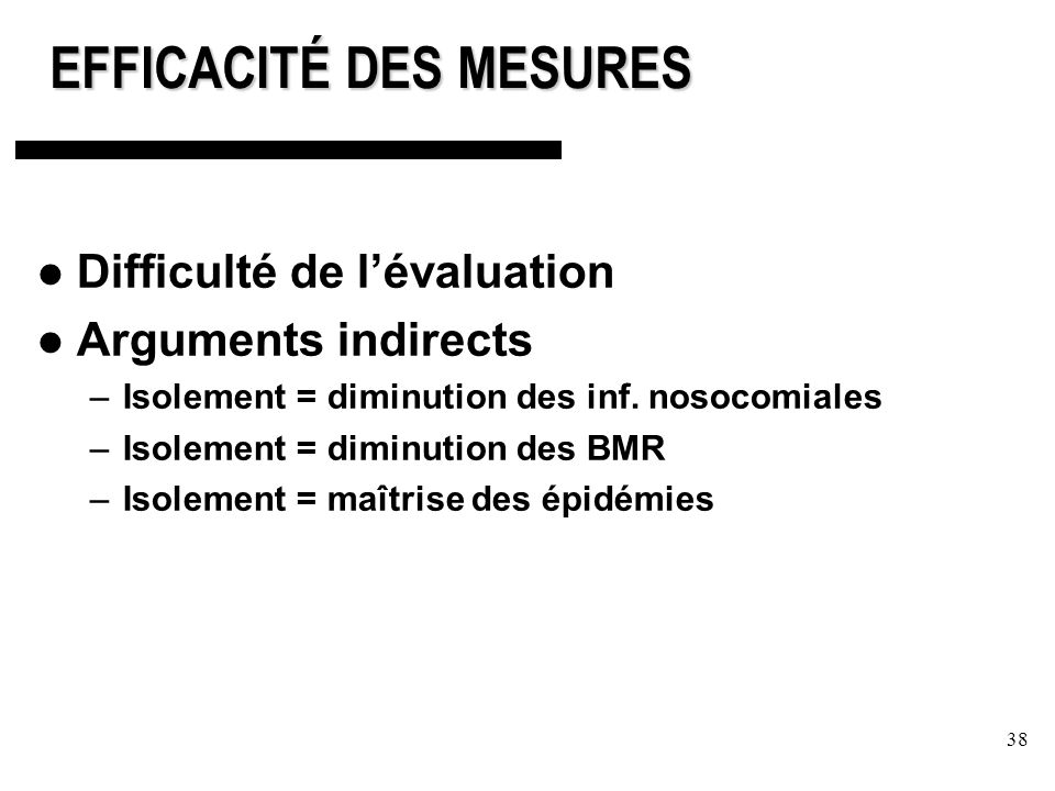38 EFFICACITÉ DES MESURES Difficulté de lévaluation Arguments indirects –Isolement = diminution des inf. nosocomiales –Isolement = diminution des BMR