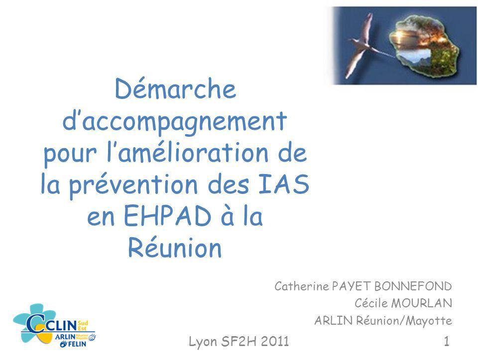 Démarche daccompagnement pour lamélioration de la prévention des IAS en EHPAD à la Réunion Catherine PAYET BONNEFOND Cécile MOURLAN ARLIN Réunion/Mayo