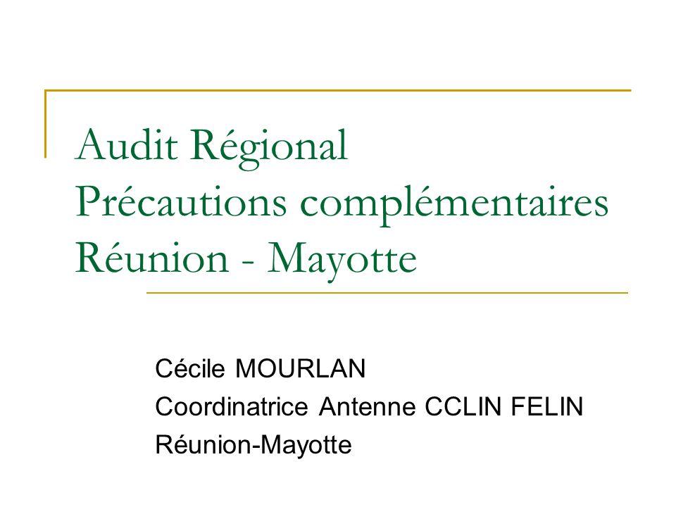 Audit Régional Précautions complémentaires Réunion - Mayotte Cécile MOURLAN Coordinatrice Antenne CCLIN FELIN Réunion-Mayotte