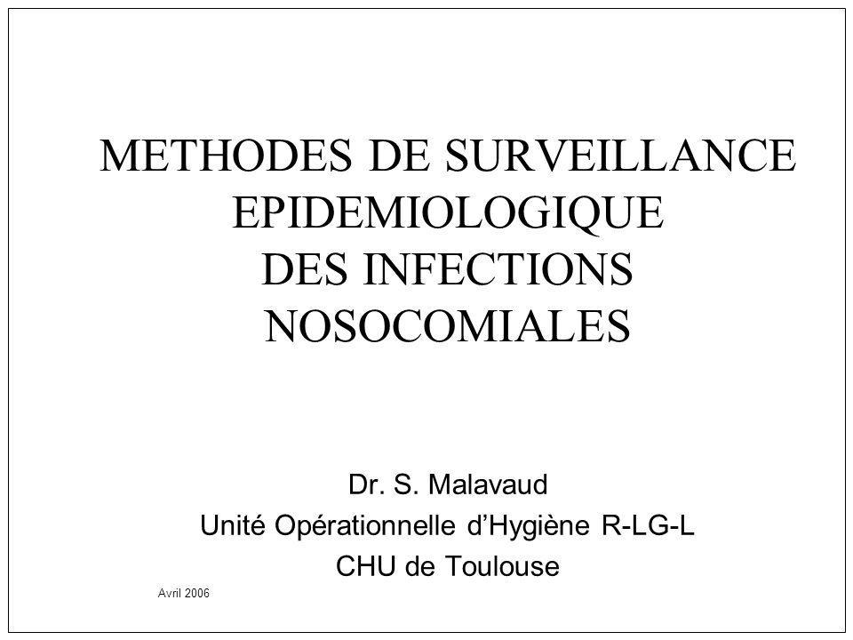 METHODES DE SURVEILLANCE EPIDEMIOLOGIQUE DES INFECTIONS NOSOCOMIALES Dr. S. Malavaud Unité Opérationnelle dHygiène R-LG-L CHU de Toulouse Avril 2006