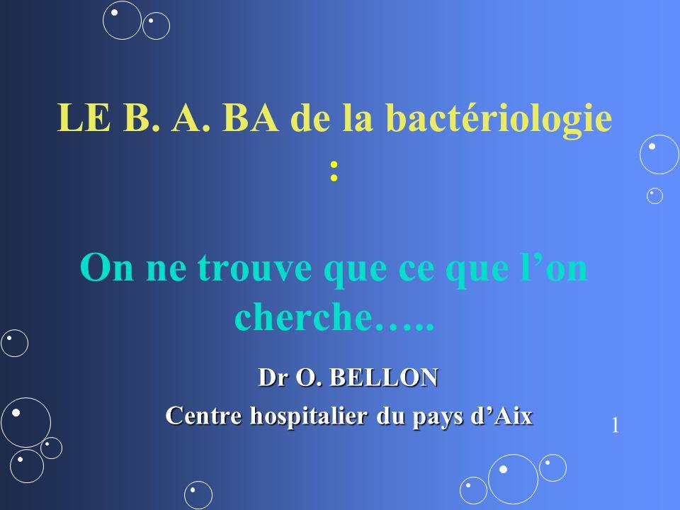 1 LE B. A. BA de la bactériologie : On ne trouve que ce que lon cherche….. Dr O. BELLON Centre hospitalier du pays dAix