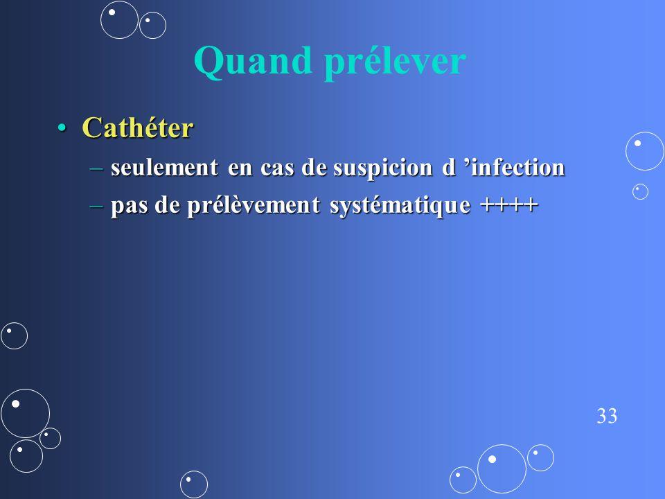 33 Quand prélever CathéterCathéter –seulement en cas de suspicion d infection –pas de prélèvement systématique ++++