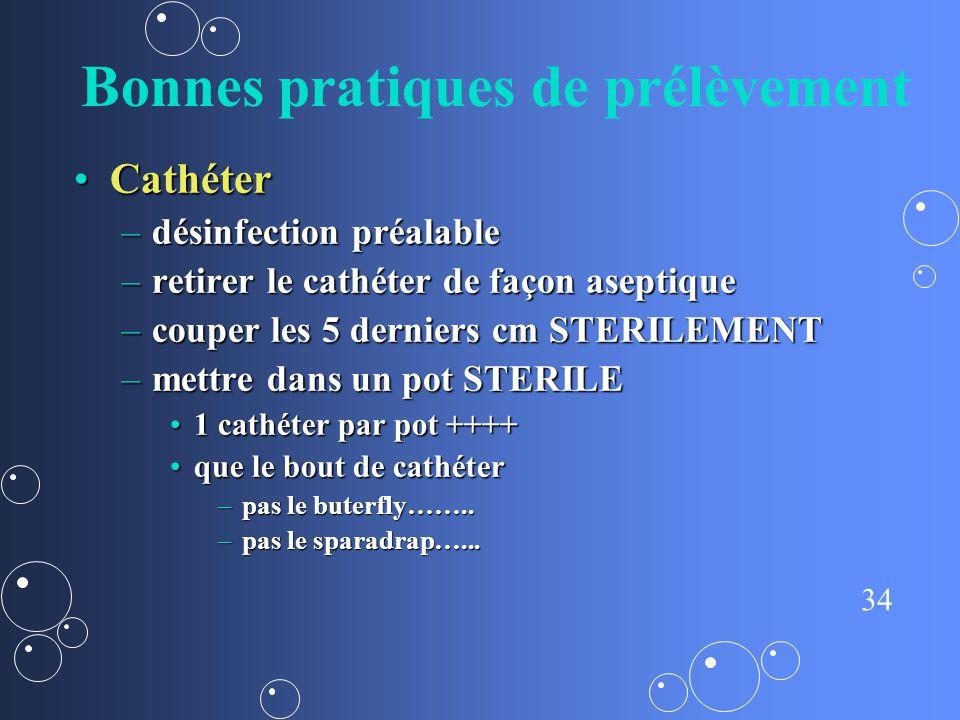 34 Bonnes pratiques de prélèvement CathéterCathéter –désinfection préalable –retirer le cathéter de façon aseptique –couper les 5 derniers cm STERILEM