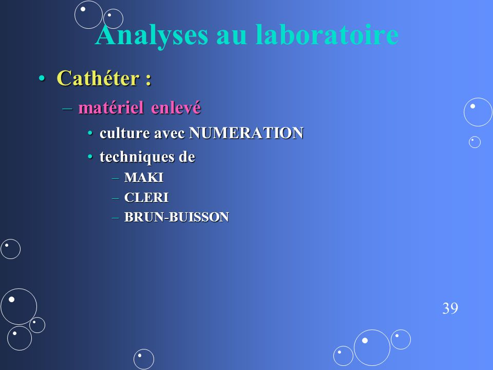 39 Analyses au laboratoire Cathéter :Cathéter : –matériel enlevé culture avec NUMERATIONculture avec NUMERATION techniques detechniques de –MAKI –CLER