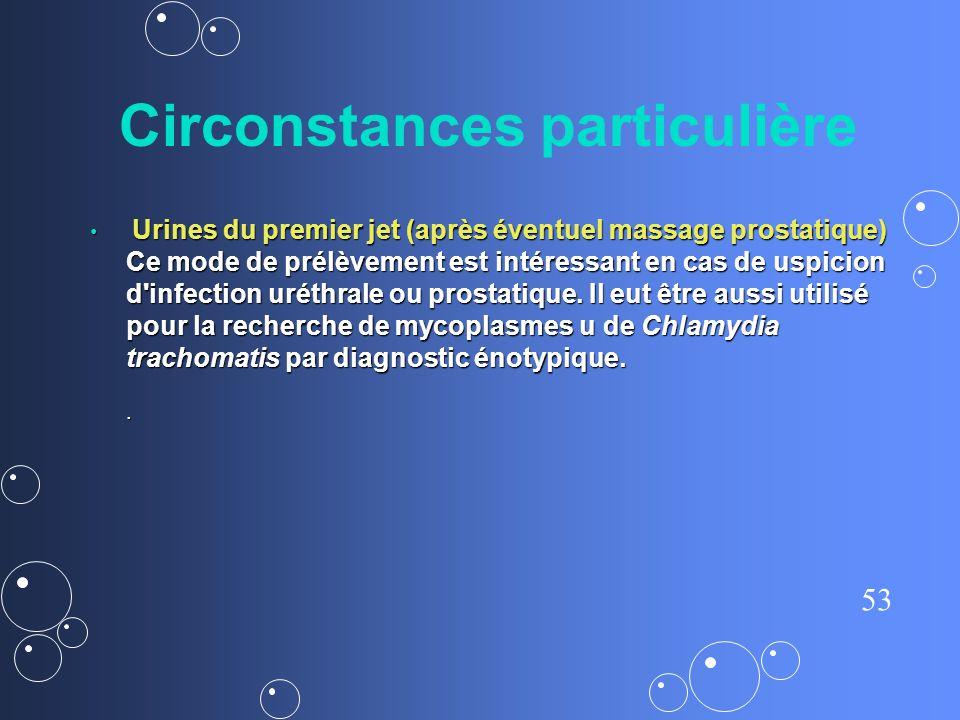 53 Circonstances particulière Urines du premier jet (après éventuel massage prostatique) Ce mode de prélèvement est intéressant en cas de uspicion d'i