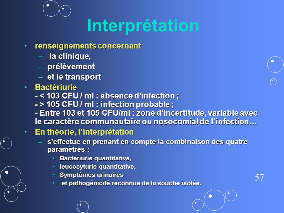 57 Interprétation renseignements concernant renseignements concernant – la clinique, – prélèvement – et le transport Bactériurie - 105 CFU / ml : infe