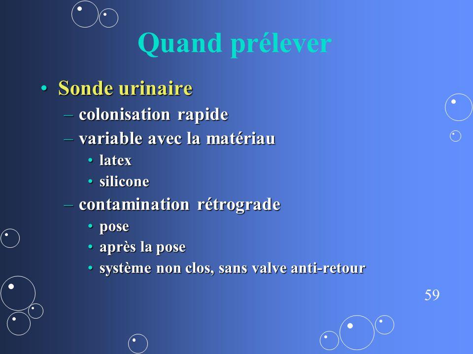 59 Quand prélever Sonde urinaireSonde urinaire –colonisation rapide –variable avec la matériau latexlatex siliconesilicone –contamination rétrograde p