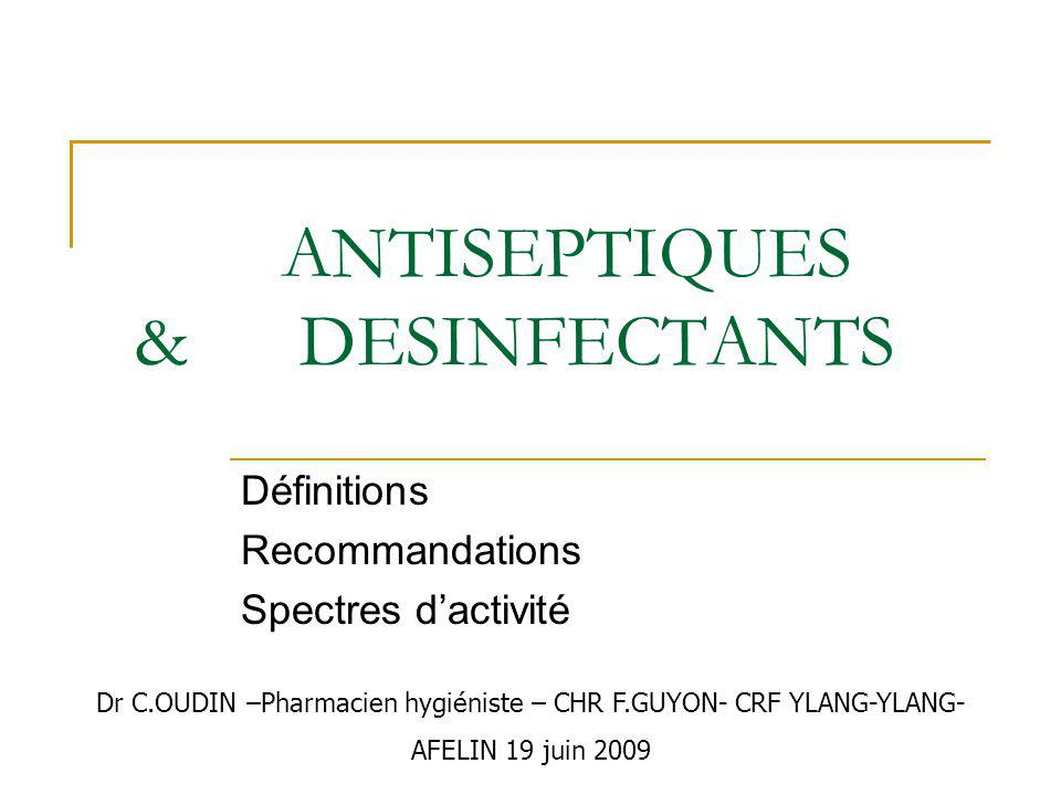 ANTISEPTIQUES & DESINFECTANTS Définitions Recommandations Spectres dactivité Dr C.OUDIN –Pharmacien hygiéniste – CHR F.GUYON- CRF YLANG-YLANG- AFELIN 19 juin 2009