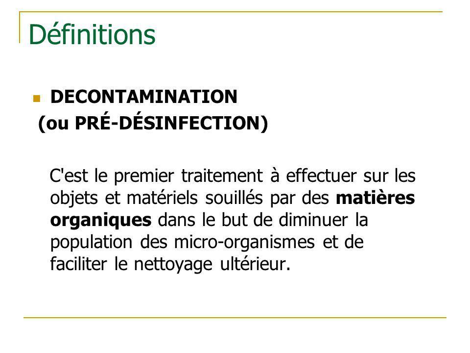 Définitions DECONTAMINATION (ou PRÉ-DÉSINFECTION) C'est le premier traitement à effectuer sur les objets et matériels souillés par des matières organi
