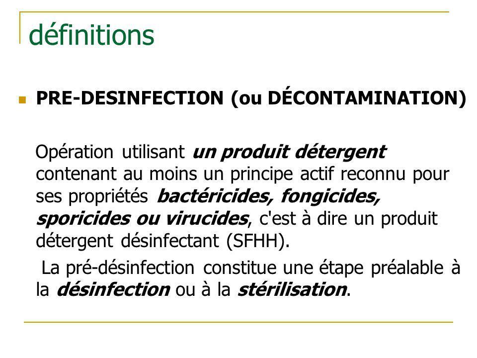 définitions PRE-DESINFECTION (ou DÉCONTAMINATION) Opération utilisant un produit détergent contenant au moins un principe actif reconnu pour ses propr