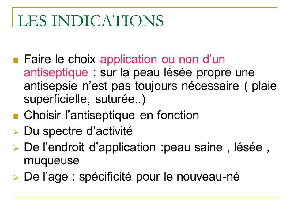 LES INDICATIONS Faire le choix application ou non dun antiseptique : sur la peau lésée propre une antisepsie nest pas toujours nécessaire ( plaie supe